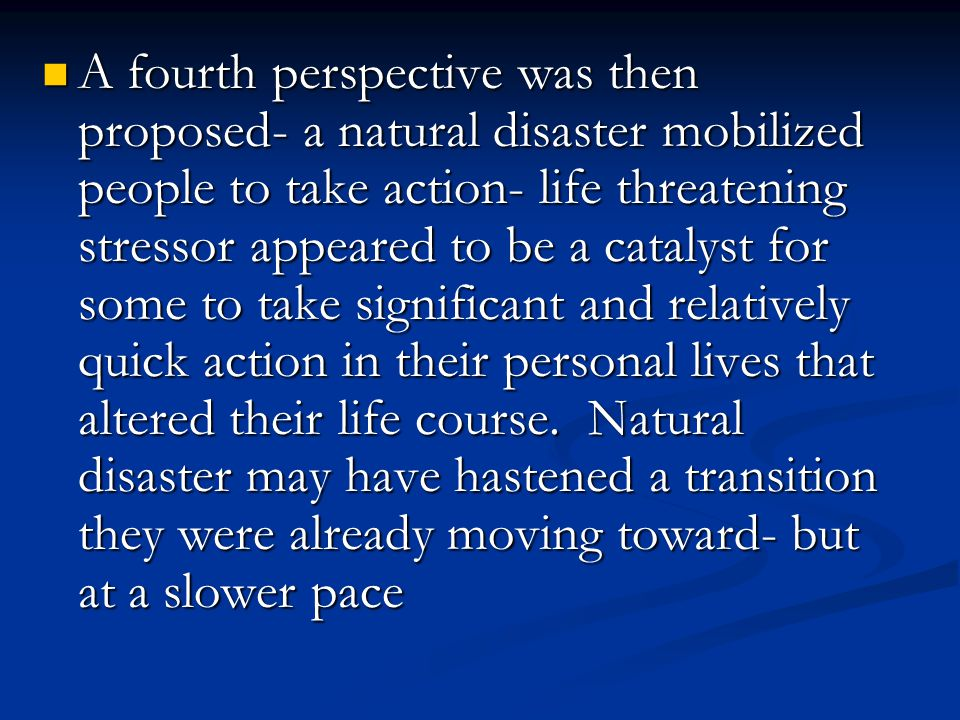 A fourth perspective was then proposed- a natural disaster mobilized people to take action- life threatening stressor appeared to be a catalyst for some to take significant and relatively quick action in their personal lives that altered their life course.