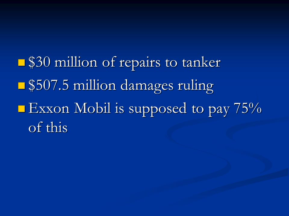 $30 million of repairs to tanker $30 million of repairs to tanker $507.5 million damages ruling $507.5 million damages ruling Exxon Mobil is supposed to pay 75% of this Exxon Mobil is supposed to pay 75% of this