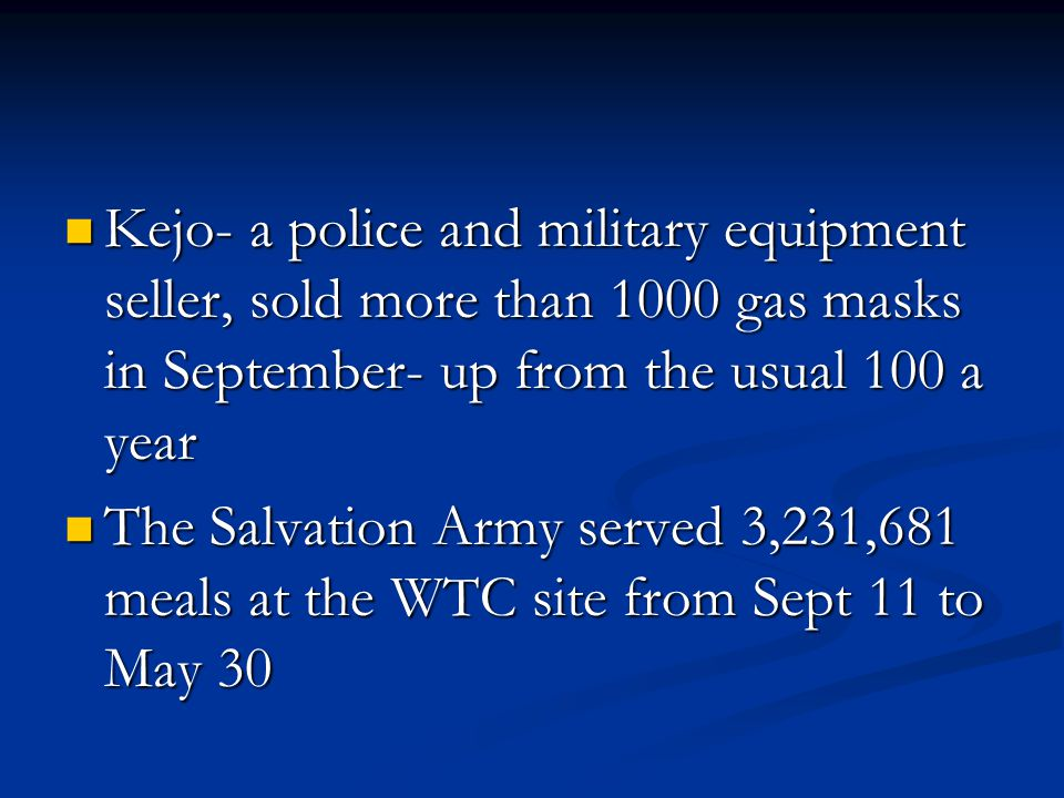 Kejo- a police and military equipment seller, sold more than 1000 gas masks in September- up from the usual 100 a year Kejo- a police and military equipment seller, sold more than 1000 gas masks in September- up from the usual 100 a year The Salvation Army served 3,231,681 meals at the WTC site from Sept 11 to May 30 The Salvation Army served 3,231,681 meals at the WTC site from Sept 11 to May 30