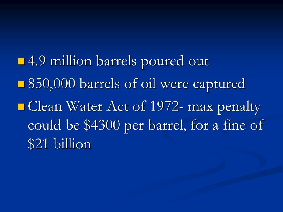 4.9 million barrels poured out 4.9 million barrels poured out 850,000 barrels of oil were captured 850,000 barrels of oil were captured Clean Water Act of 1972- max penalty could be $4300 per barrel, for a fine of $21 billion Clean Water Act of 1972- max penalty could be $4300 per barrel, for a fine of $21 billion