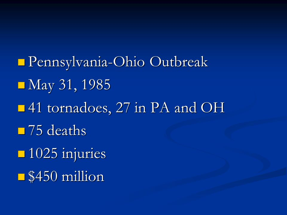 Pennsylvania-Ohio Outbreak Pennsylvania-Ohio Outbreak May 31, 1985 May 31, 1985 41 tornadoes, 27 in PA and OH 41 tornadoes, 27 in PA and OH 75 deaths 75 deaths 1025 injuries 1025 injuries $450 million $450 million