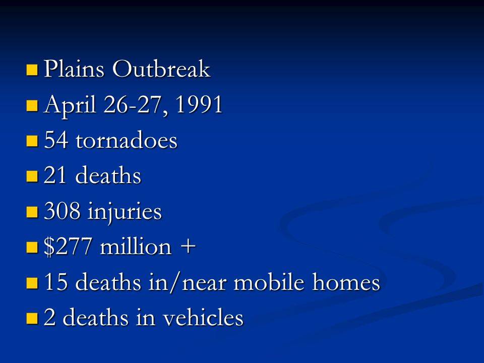 Plains Outbreak Plains Outbreak April 26-27, 1991 April 26-27, 1991 54 tornadoes 54 tornadoes 21 deaths 21 deaths 308 injuries 308 injuries $277 million + $277 million + 15 deaths in/near mobile homes 15 deaths in/near mobile homes 2 deaths in vehicles 2 deaths in vehicles