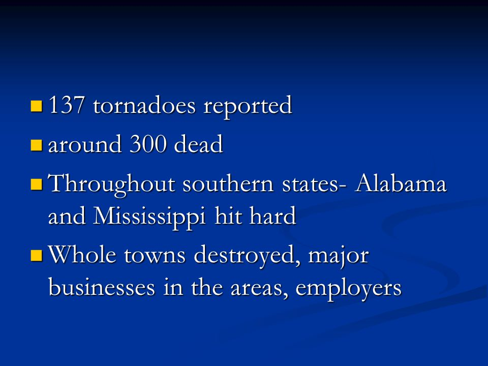 137 tornadoes reported 137 tornadoes reported around 300 dead around 300 dead Throughout southern states- Alabama and Mississippi hit hard Throughout southern states- Alabama and Mississippi hit hard Whole towns destroyed, major businesses in the areas, employers Whole towns destroyed, major businesses in the areas, employers