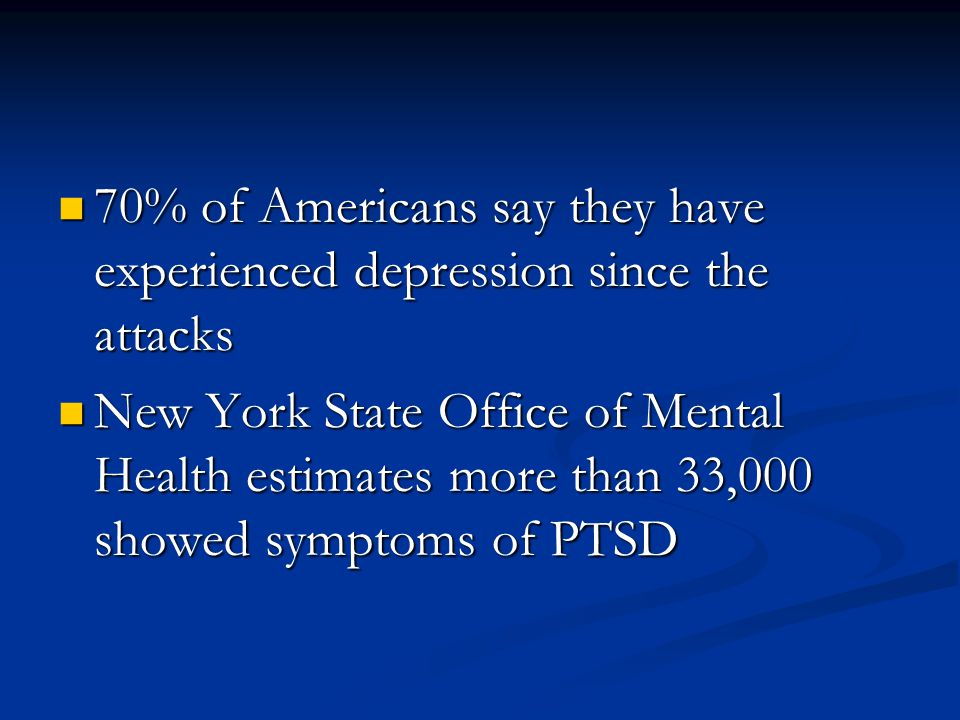 70% of Americans say they have experienced depression since the attacks 70% of Americans say they have experienced depression since the attacks New York State Office of Mental Health estimates more than 33,000 showed symptoms of PTSD New York State Office of Mental Health estimates more than 33,000 showed symptoms of PTSD
