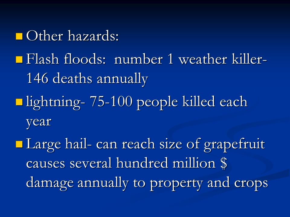 Other hazards: Other hazards: Flash floods: number 1 weather killer- 146 deaths annually Flash floods: number 1 weather killer- 146 deaths annually lightning- 75-100 people killed each year lightning- 75-100 people killed each year Large hail- can reach size of grapefruit causes several hundred million $ damage annually to property and crops Large hail- can reach size of grapefruit causes several hundred million $ damage annually to property and crops