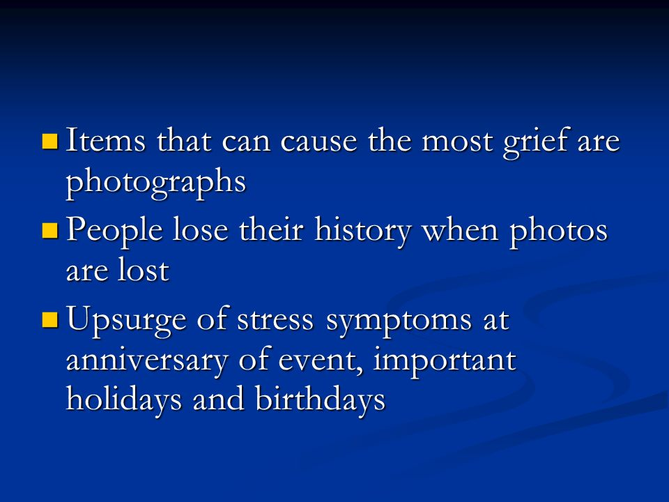Items that can cause the most grief are photographs Items that can cause the most grief are photographs People lose their history when photos are lost People lose their history when photos are lost Upsurge of stress symptoms at anniversary of event, important holidays and birthdays Upsurge of stress symptoms at anniversary of event, important holidays and birthdays