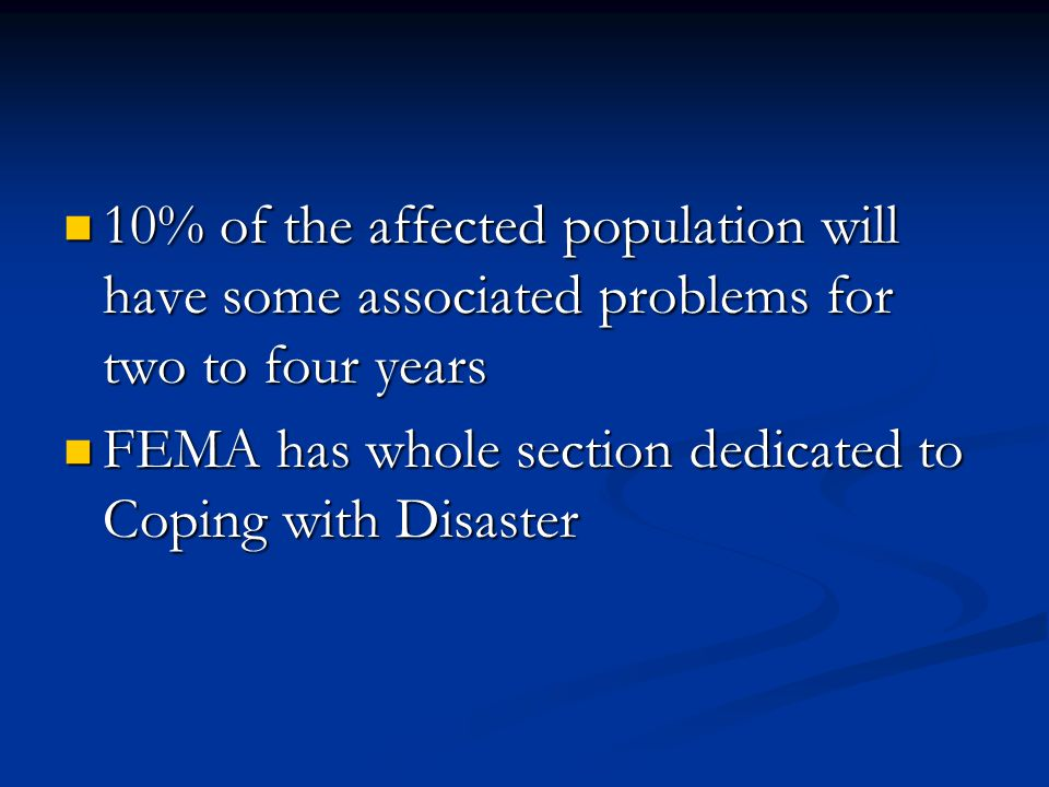 10% of the affected population will have some associated problems for two to four years 10% of the affected population will have some associated problems for two to four years FEMA has whole section dedicated to Coping with Disaster FEMA has whole section dedicated to Coping with Disaster