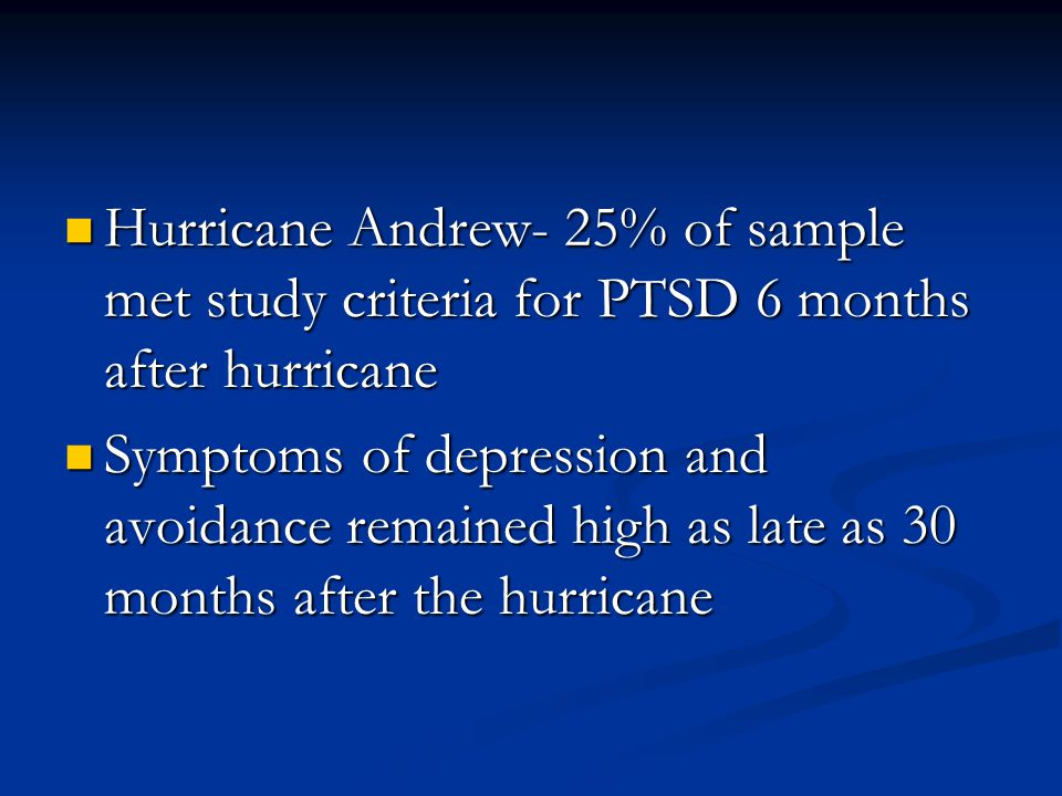 Hurricane Andrew- 25% of sample met study criteria for PTSD 6 months after hurricane Hurricane Andrew- 25% of sample met study criteria for PTSD 6 months after hurricane Symptoms of depression and avoidance remained high as late as 30 months after the hurricane Symptoms of depression and avoidance remained high as late as 30 months after the hurricane