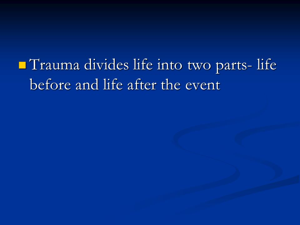 Trauma divides life into two parts- life before and life after the event Trauma divides life into two parts- life before and life after the event
