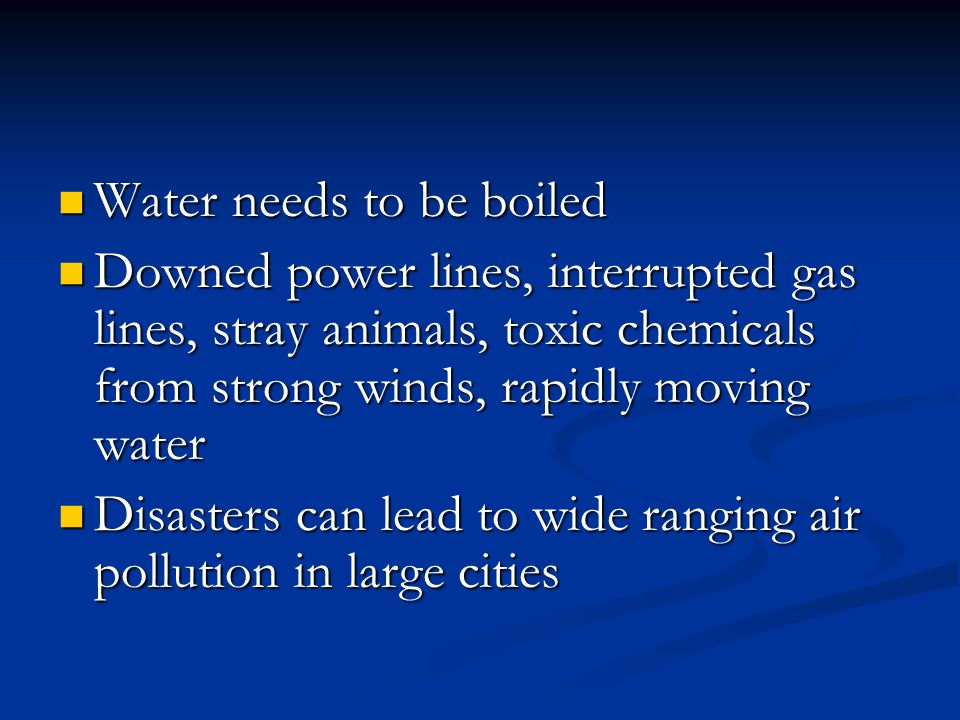 Water needs to be boiled Water needs to be boiled Downed power lines, interrupted gas lines, stray animals, toxic chemicals from strong winds, rapidly moving water Downed power lines, interrupted gas lines, stray animals, toxic chemicals from strong winds, rapidly moving water Disasters can lead to wide ranging air pollution in large cities Disasters can lead to wide ranging air pollution in large cities