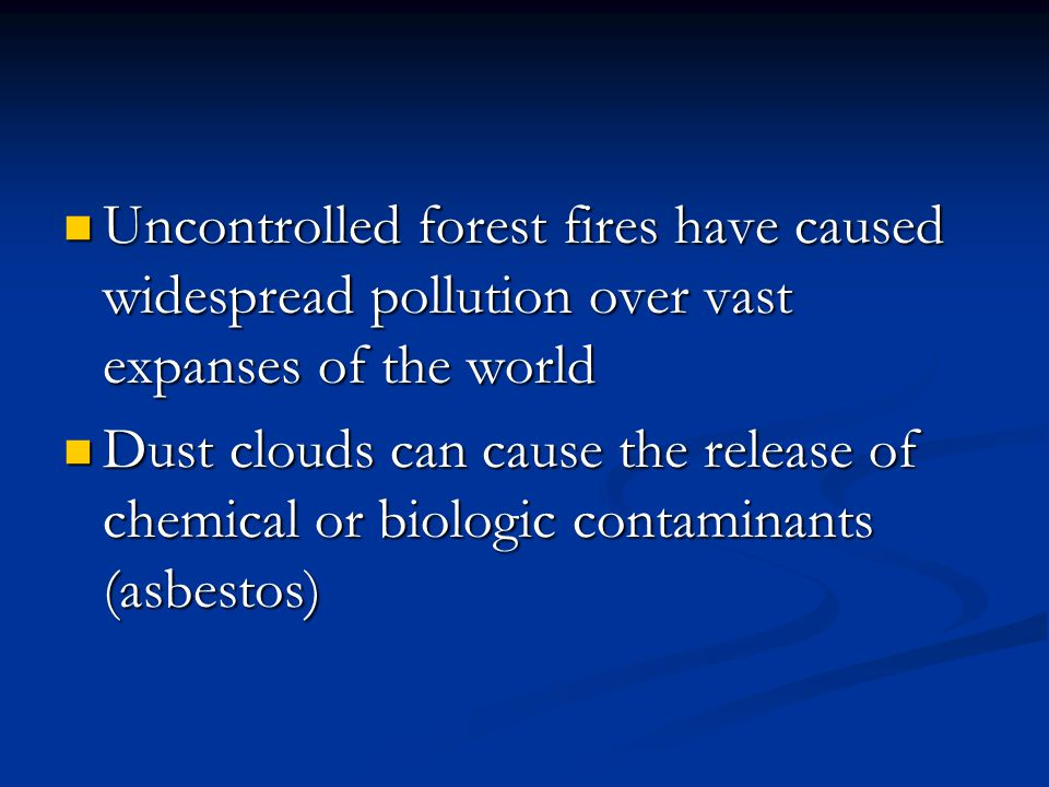 Uncontrolled forest fires have caused widespread pollution over vast expanses of the world Uncontrolled forest fires have caused widespread pollution over vast expanses of the world Dust clouds can cause the release of chemical or biologic contaminants (asbestos) Dust clouds can cause the release of chemical or biologic contaminants (asbestos)
