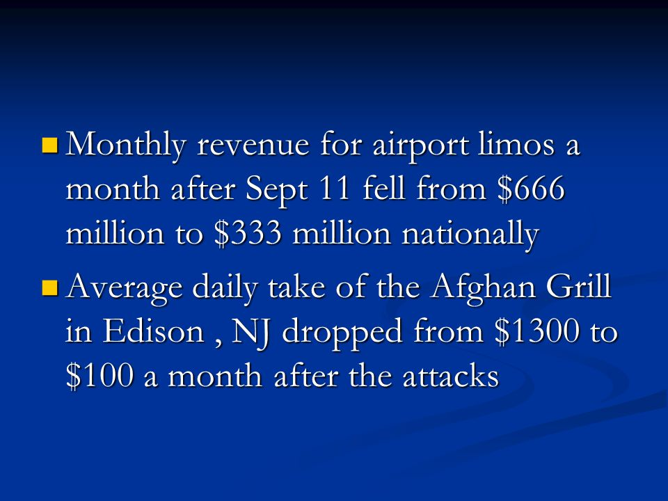 Monthly revenue for airport limos a month after Sept 11 fell from $666 million to $333 million nationally Monthly revenue for airport limos a month after Sept 11 fell from $666 million to $333 million nationally Average daily take of the Afghan Grill in Edison, NJ dropped from $1300 to $100 a month after the attacks Average daily take of the Afghan Grill in Edison, NJ dropped from $1300 to $100 a month after the attacks