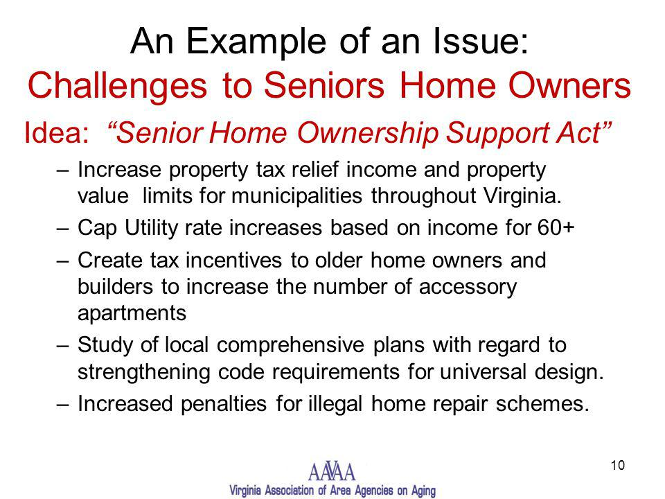 An Example of an Issue: Challenges to Seniors Home Owners Idea: Senior Home Ownership Support Act –Increase property tax relief income and property value limits for municipalities throughout Virginia.