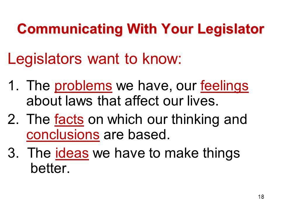 Communicating With Your Legislator Legislators want to know: 1.The problems we have, our feelings about laws that affect our lives.