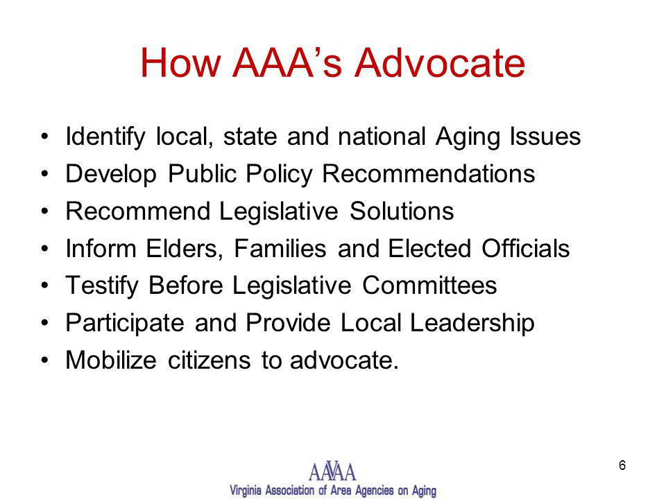How AAAs Advocate Identify local, state and national Aging Issues Develop Public Policy Recommendations Recommend Legislative Solutions Inform Elders, Families and Elected Officials Testify Before Legislative Committees Participate and Provide Local Leadership Mobilize citizens to advocate.
