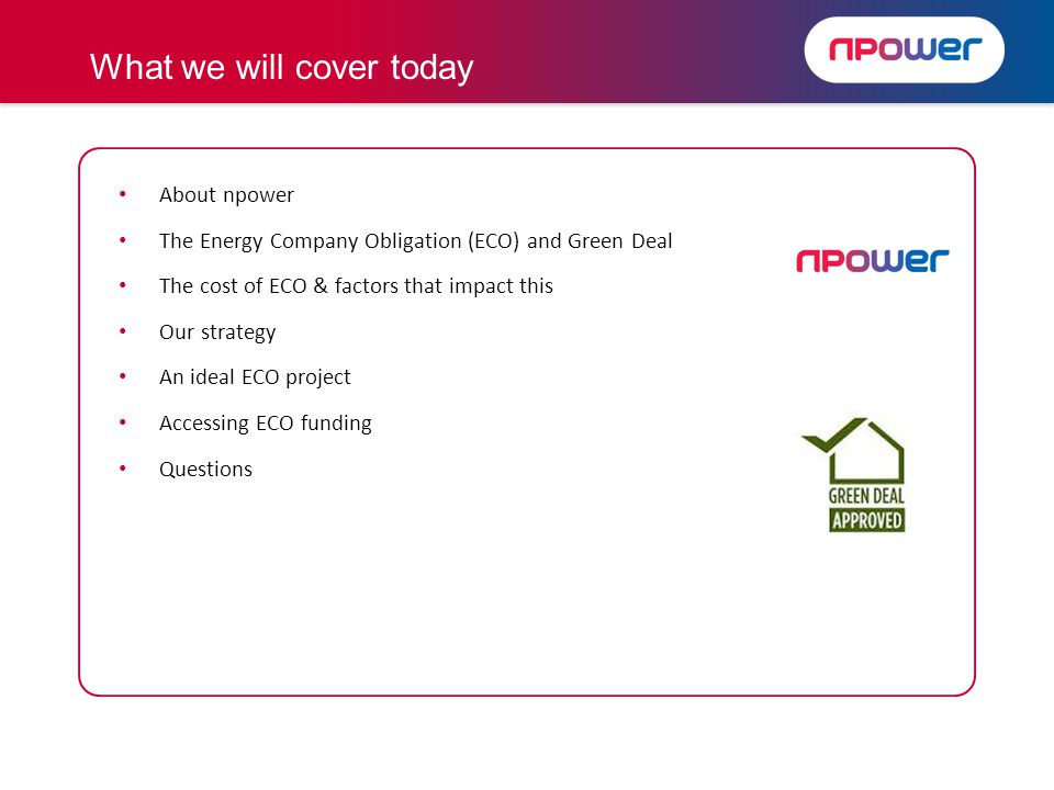 About npower The Energy Company Obligation (ECO) and Green Deal The cost of ECO & factors that impact this Our strategy An ideal ECO project Accessing ECO funding Questions What we will cover today