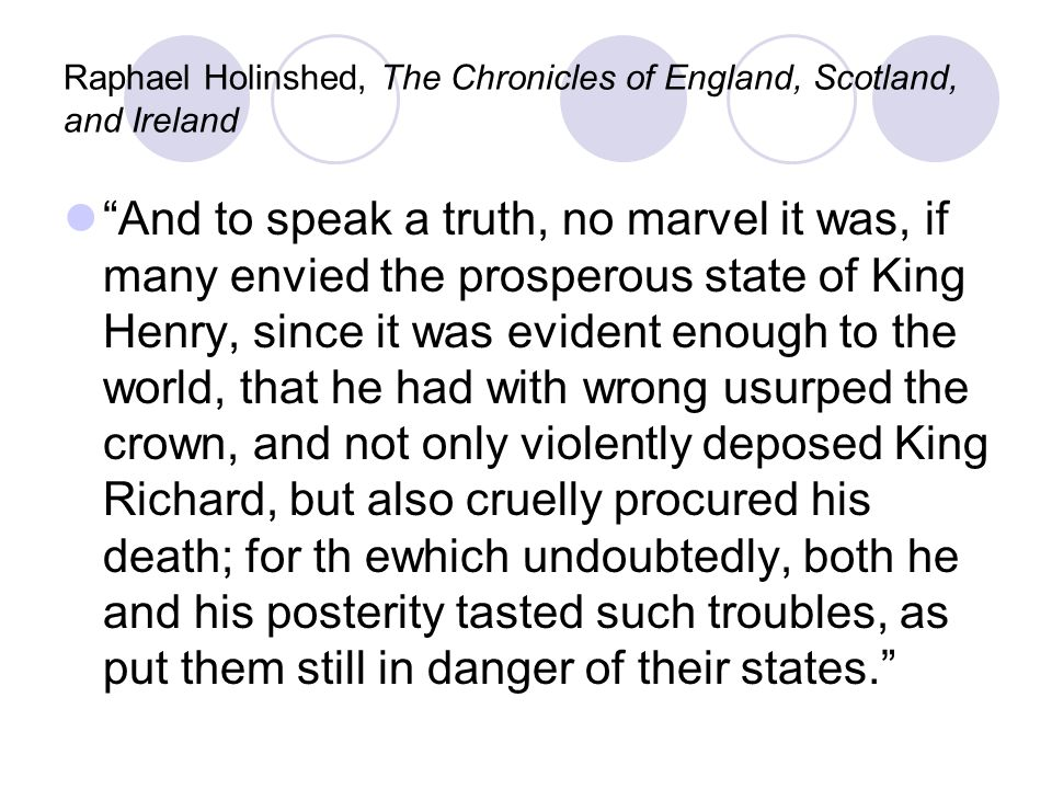 Raphael Holinshed, The Chronicles of England, Scotland, and Ireland And to speak a truth, no marvel it was, if many envied the prosperous state of King Henry, since it was evident enough to the world, that he had with wrong usurped the crown, and not only violently deposed King Richard, but also cruelly procured his death; for th ewhich undoubtedly, both he and his posterity tasted such troubles, as put them still in danger of their states.