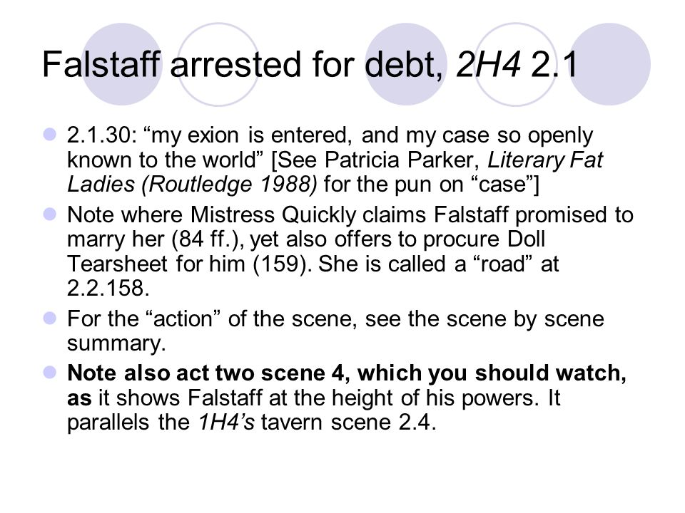 Falstaff arrested for debt, 2H4 2.1 2.1.30: my exion is entered, and my case so openly known to the world [See Patricia Parker, Literary Fat Ladies (Routledge 1988) for the pun on case] Note where Mistress Quickly claims Falstaff promised to marry her (84 ff.), yet also offers to procure Doll Tearsheet for him (159).