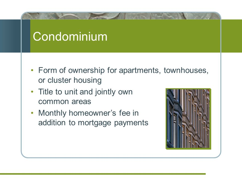 Condominium Form of ownership for apartments, townhouses, or cluster housing Title to unit and jointly own common areas Monthly homeowners fee in addition to mortgage payments