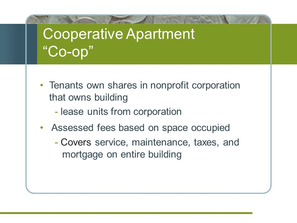 Cooperative Apartment Co-op Tenants own shares in nonprofit corporation that owns building - lease units from corporation Assessed fees based on space occupied - Covers service, maintenance, taxes, and mortgage on entire building