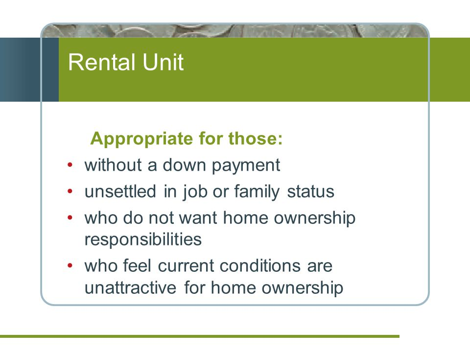 Rental Unit Appropriate for those: without a down payment unsettled in job or family status who do not want home ownership responsibilities who feel current conditions are unattractive for home ownership