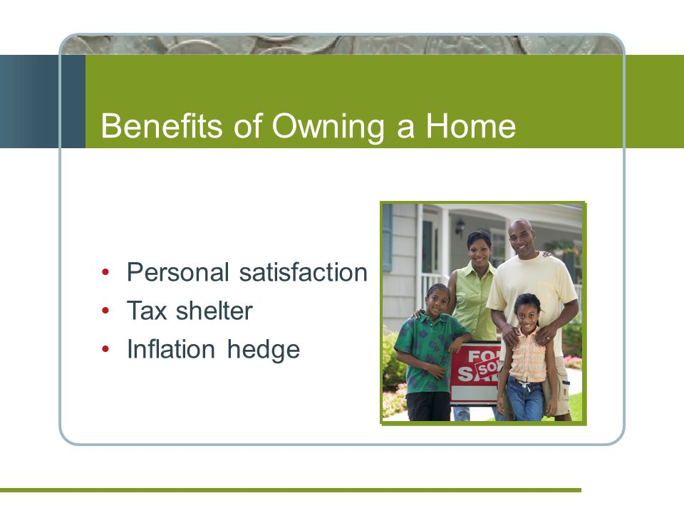 Benefits of Owning a Home Personal satisfaction Tax shelter Inflation hedge