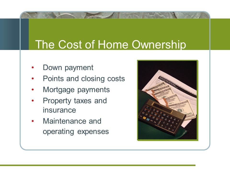 The Cost of Home Ownership Down payment Points and closing costs Mortgage payments Property taxes and insurance Maintenance and operating expenses
