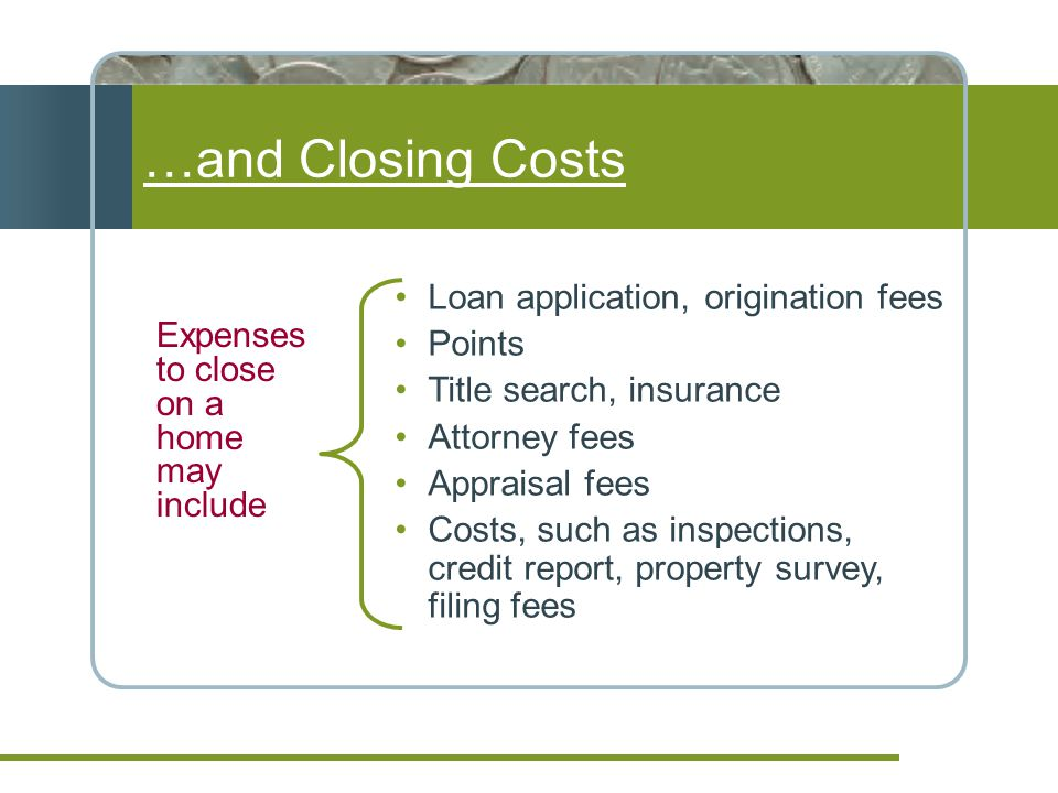 …and Closing Costs Expenses to close on a home may include Loan application, origination fees Points Title search, insurance Attorney fees Appraisal fees Costs, such as inspections, credit report, property survey, filing fees