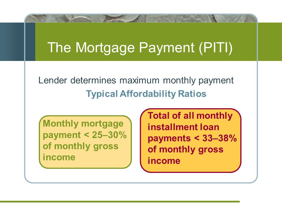 Lender determines maximum monthly payment Typical Affordability Ratios The Mortgage Payment (PITI) Monthly mortgage payment < 25–30% of monthly gross income Total of all monthly installment loan payments < 33–38% of monthly gross income
