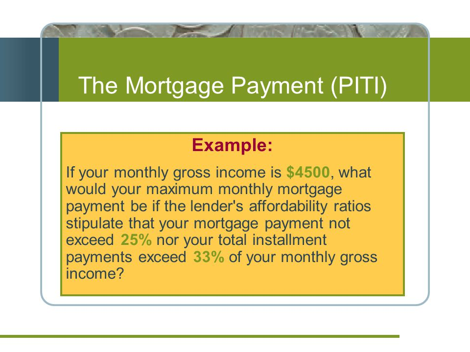 Example: If your monthly gross income is $4500, what would your maximum monthly mortgage payment be if the lender s affordability ratios stipulate that your mortgage payment not exceed 25% nor your total installment payments exceed 33% of your monthly gross income.