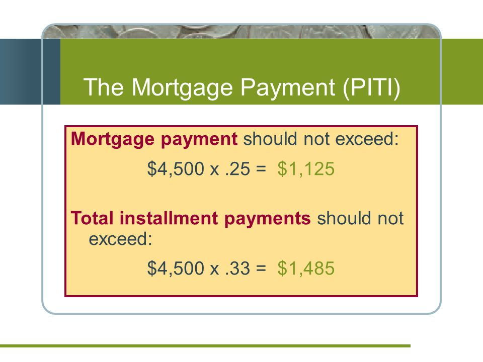 Mortgage payment should not exceed: $4,500 x.25 = $1,125 Total installment payments should not exceed: $4,500 x.33 = $1,485 The Mortgage Payment (PITI)