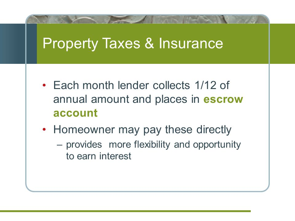 Property Taxes & Insurance Each month lender collects 1/12 of annual amount and places in escrow account Homeowner may pay these directly –provides more flexibility and opportunity to earn interest