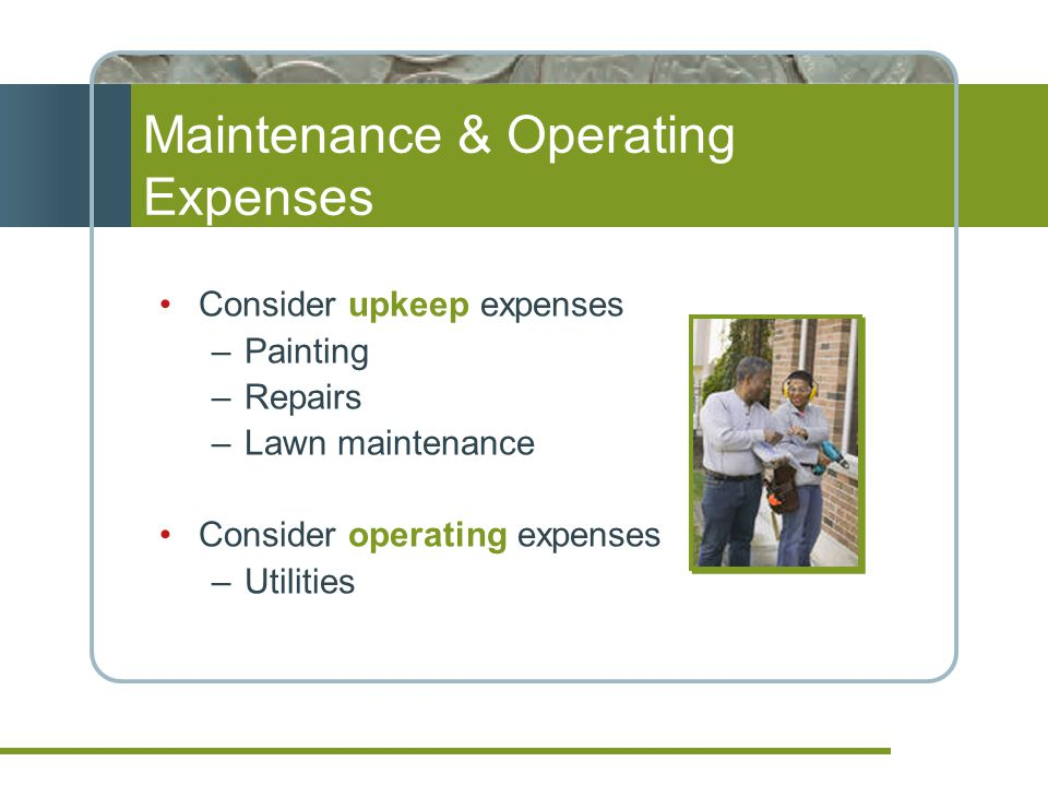 Maintenance & Operating Expenses Consider upkeep expenses –Painting –Repairs –Lawn maintenance Consider operating expenses –Utilities