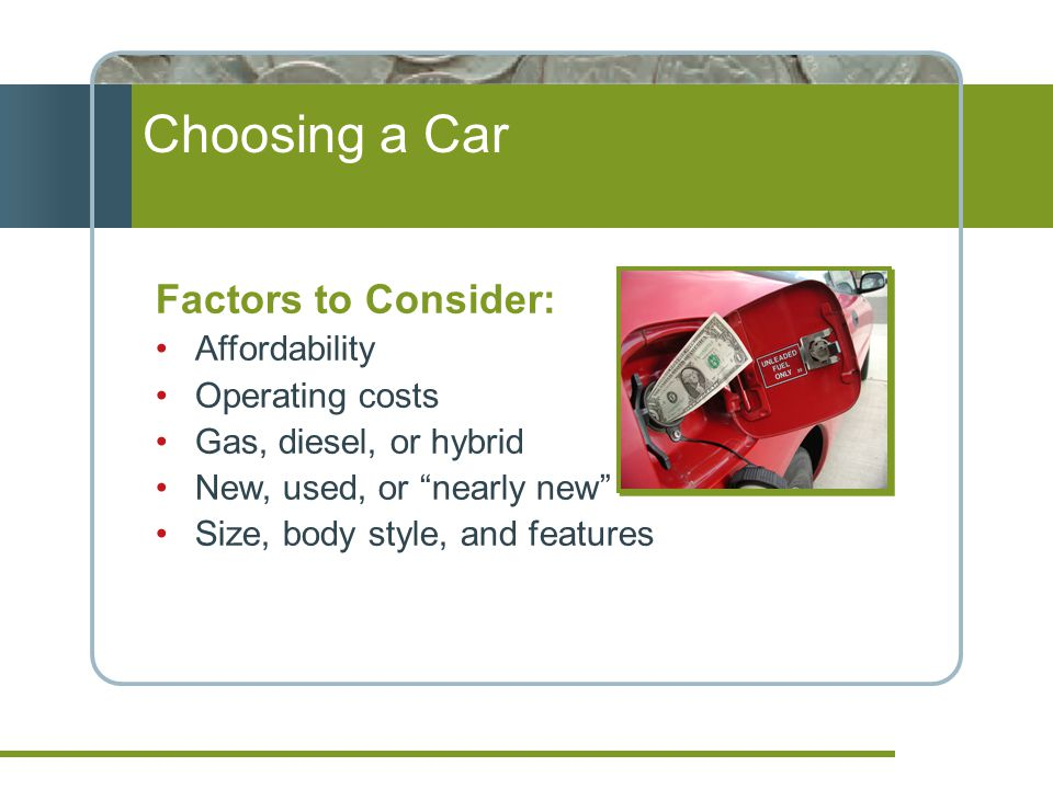 Choosing a Car Factors to Consider: Affordability Operating costs Gas, diesel, or hybrid New, used, or nearly new Size, body style, and features