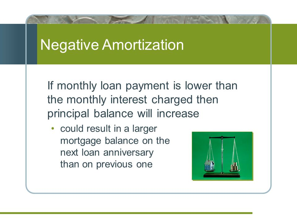 Negative Amortization If monthly loan payment is lower than the monthly interest charged then principal balance will increase could result in a larger mortgage balance on the next loan anniversary than on previous one