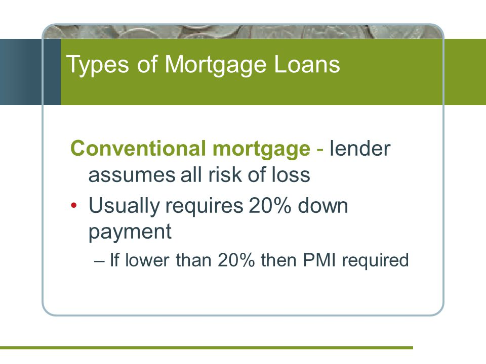 Conventional mortgage - lender assumes all risk of loss Usually requires 20% down payment –If lower than 20% then PMI required Types of Mortgage Loans