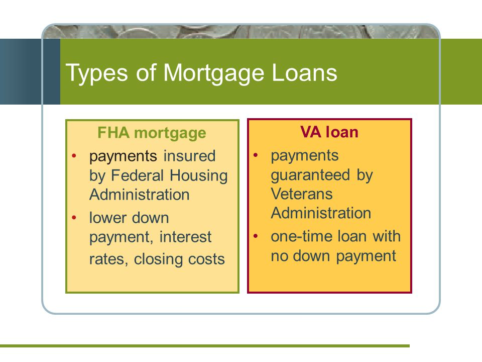 FHA mortgage payments insured by Federal Housing Administration lower down payment, interest rates, closing costs VA loan payments guaranteed by Veterans Administration one-time loan with no down payment