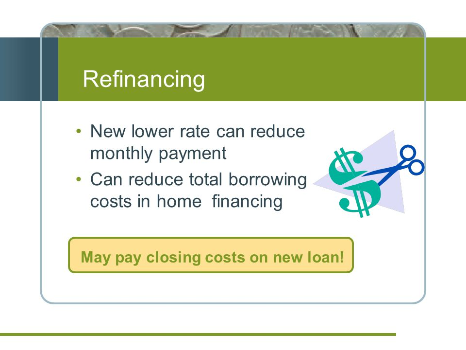 Refinancing New lower rate can reduce monthly payment Can reduce total borrowing costs in home financing May pay closing costs on new loan!