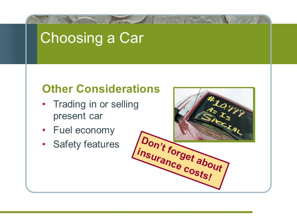 Choosing a Car Other Considerations Trading in or selling present car Fuel economy Safety features Dont forget about insurance costs!