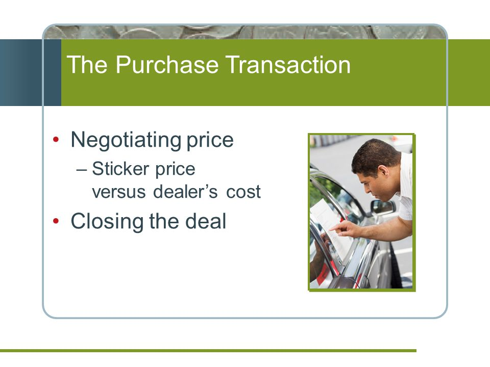 The Purchase Transaction Negotiating price –Sticker price versus dealers cost Closing the deal
