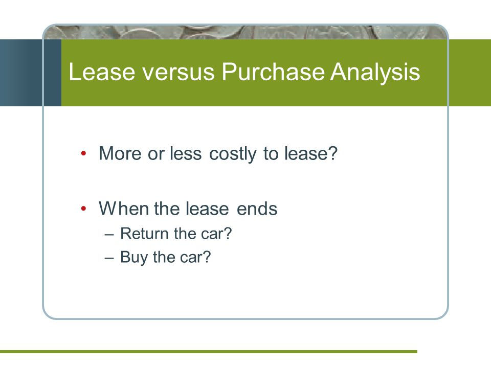 Lease versus Purchase Analysis More or less costly to lease.