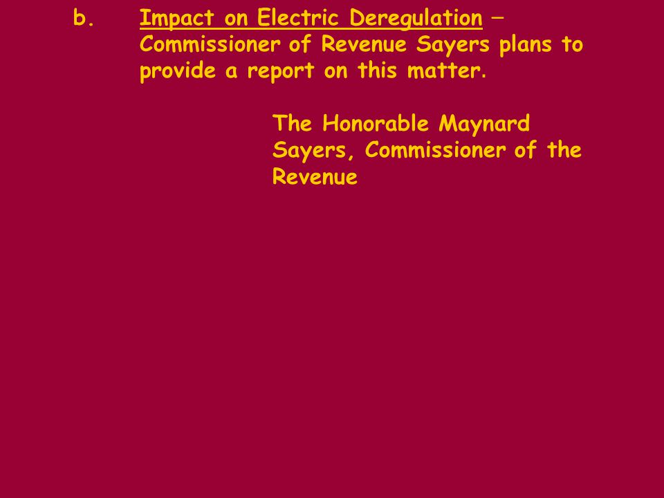 b.Impact on Electric Deregulation – Commissioner of Revenue Sayers plans to provide a report on this matter.
