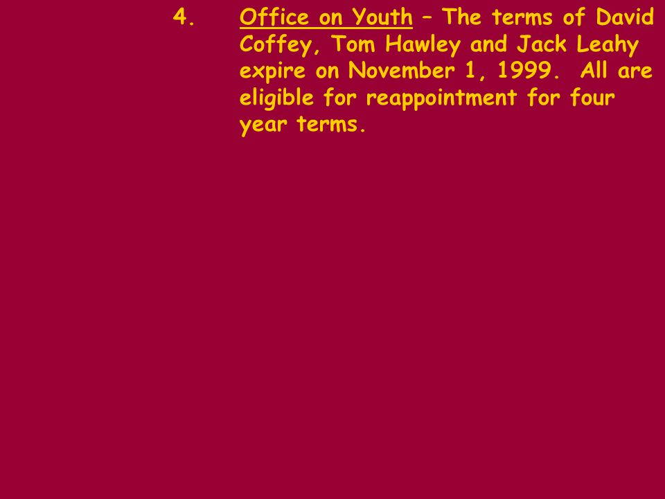 4.Office on Youth – The terms of David Coffey, Tom Hawley and Jack Leahy expire on November 1, 1999.