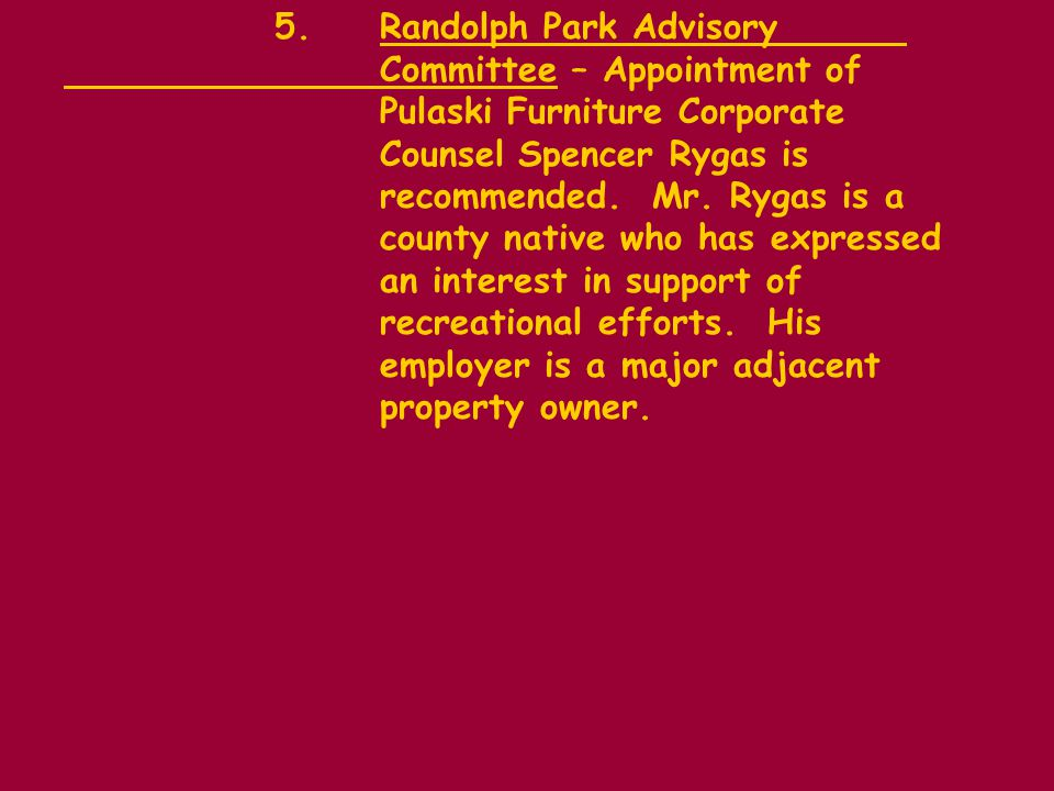 5.Randolph Park Advisory Committee – Appointment of Pulaski Furniture Corporate Counsel Spencer Rygas is recommended.