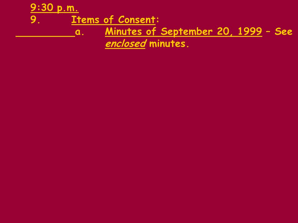 9:30 p.m. 9.Items of Consent: a.Minutes of September 20, 1999 – See enclosed minutes.