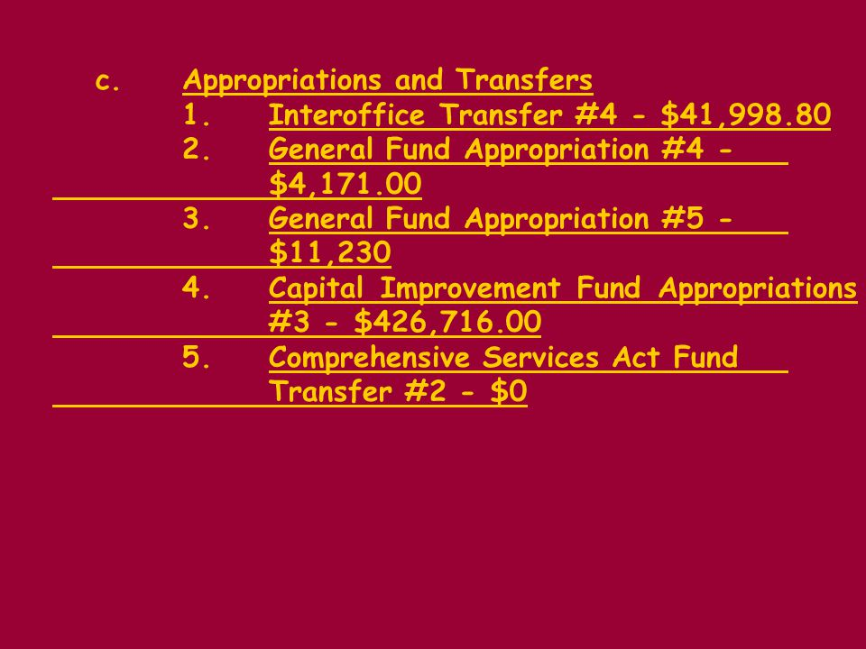 c.Appropriations and Transfers 1.Interoffice Transfer #4 - $41,998.80 2.General Fund Appropriation #4 - $4,171.00 3.General Fund Appropriation #5 - $11,230 4.Capital Improvement Fund Appropriations #3 - $426,716.00 5.Comprehensive Services Act Fund Transfer #2 - $0