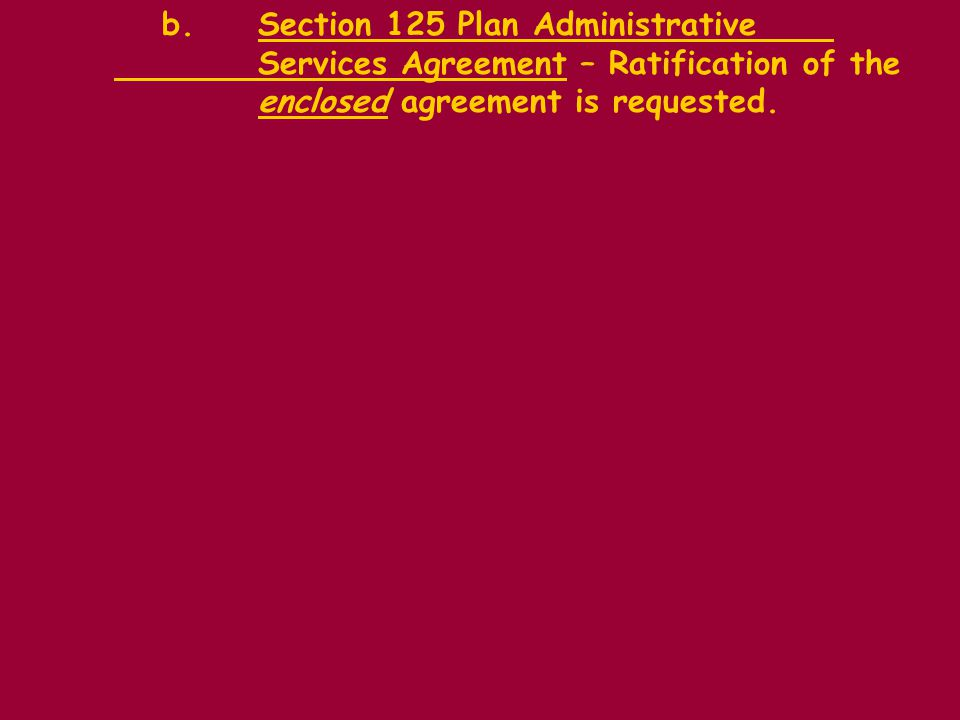 b.Section 125 Plan Administrative Services Agreement – Ratification of the enclosed agreement is requested.