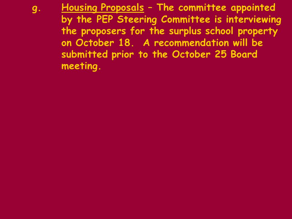 g.Housing Proposals – The committee appointed by the PEP Steering Committee is interviewing the proposers for the surplus school property on October 18.