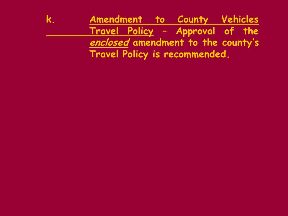 k.Amendment to County Vehicles Travel Policy – Approval of the enclosed amendment to the countys Travel Policy is recommended.