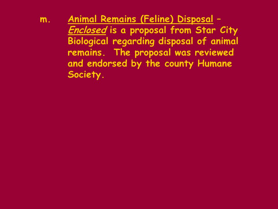 m.Animal Remains (Feline) Disposal – Enclosed is a proposal from Star City Biological regarding disposal of animal remains.